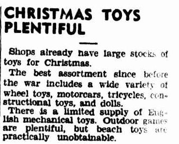 CHRISTMAS TOYS PLENTIFUL. (1946, October 25). The Argus (Melbourne, Vic. : 1848 - 1956), p. 18. Retrieved December 19, 2012, from http://nla.gov.au/nla.news-article22390326