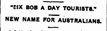 """SIX BOB A DAY TOURISTS."". (1915, June 7). The Daily News (Perth, WA : 1882 - 1950), p. 3 Edition: THIRD EDITION. Retrieved April 25, 2013, from http://nla.gov.au/nla.news-article81003870"
